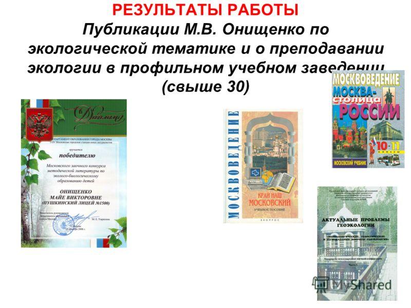 РЕЗУЛЬТАТЫ РАБОТЫ Публикации М.В. Онищенко по экологической тематике и о преподавании экологии в профильном учебном заведении (свыше 30)