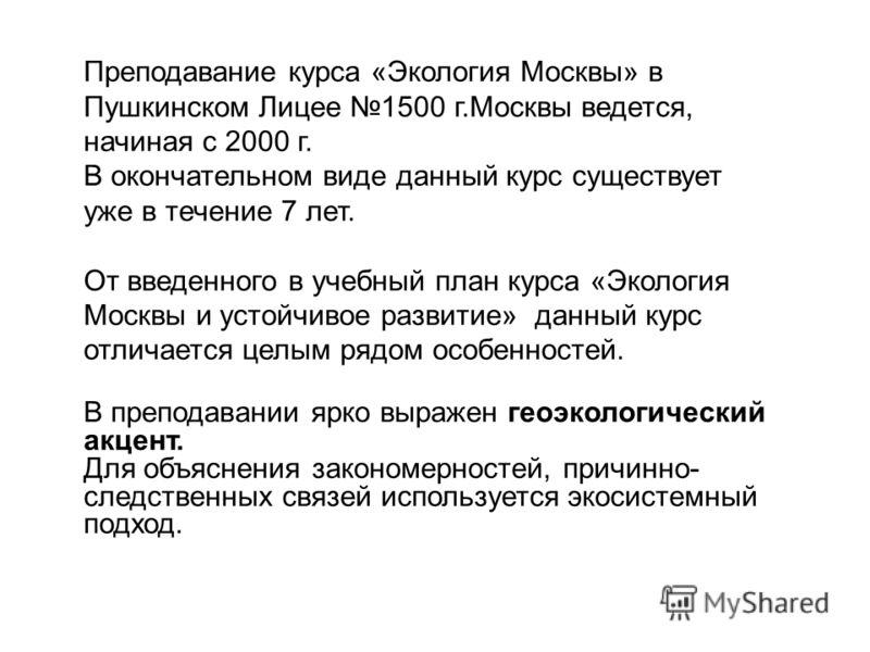 Преподавание курса «Экология Москвы» в Пушкинском Лицее 1500 г.Москвы ведется, начиная с 2000 г. В окончательном виде данный курс существует уже в течение 7 лет. От введенного в учебный план курса «Экология Москвы и устойчивое развитие» данный курс о