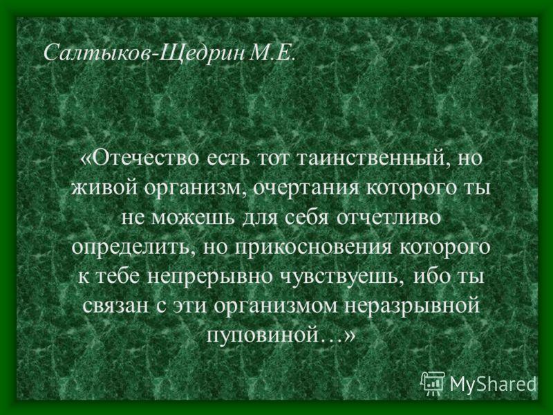 Салтыков-Щедрин М.Е. «Отечество есть тот таинственный, но живой организм, очертания которого ты не можешь для себя отчетливо определить, но прикосновения которого к тебе непрерывно чувствуешь, ибо ты связан с эти организмом неразрывной пуповиной…»