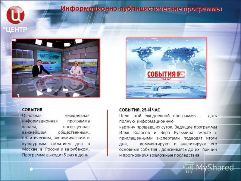 Информационно-публицистические программы СОБЫТИЯ Основная ежедневная информационная программа канала, посвященная важнейшим общественным, политическим, экономическим и культурным событиям дня в Москве, в России и за рубежом. Программа выходит 5 раз в