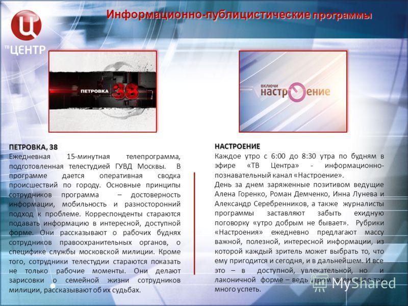 Информационно-публицистические программы ПЕТРОВКА, 38 Ежедневная 15-минутная телепрограмма, подготовленная телестудией ГУВД Москвы. В программе дается оперативная сводка происшествий по городу. Основные принципы сотрудников программа – достоверность