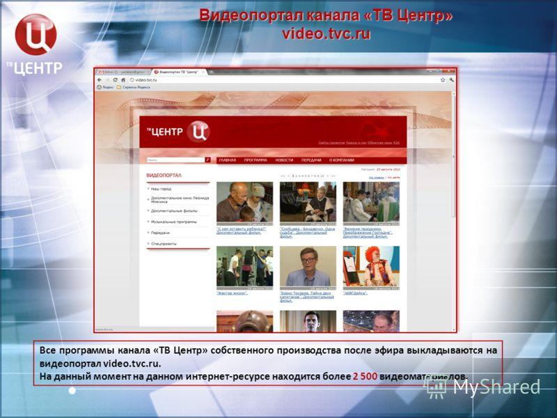 Видеопортал канала «ТВ Центр» video.tvc.ru Все программы канала «ТВ Центр» собственного производства после эфира выкладываются на видеопортал video.tvc.ru. На данный момент на данном интернет-ресурсе находится более 2 500 видеоматериалов.
