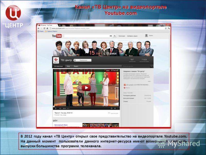 Канал «ТВ Центр» на видеопортале Youtube.com В 2012 году канал «ТВ Центр» открыл свое представительство на видеопортале Youtube.com. На данный момент пользователи данного интернет-ресурса имеют возможность смотреть выпуски большинства программ телека
