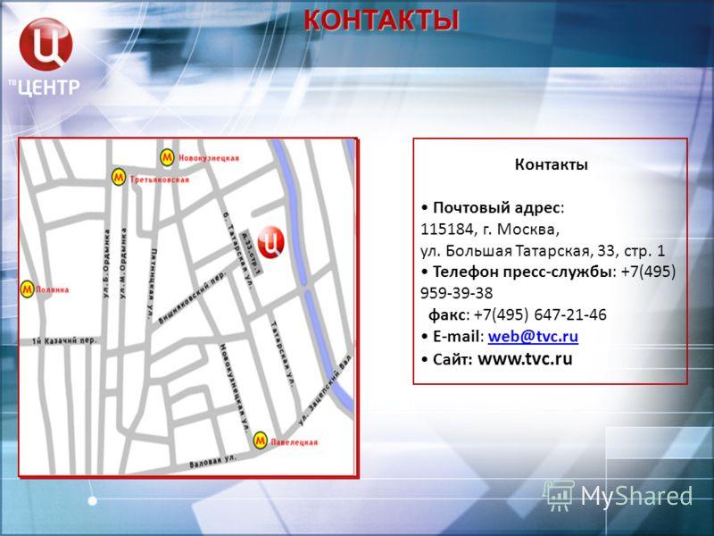 КОНТАКТЫ Контакты Почтовый адрес: 115184, г. Москва, ул. Большая Татарская, 33, стр. 1 Телефон пресс-службы: +7(495) 959-39-38 факс: +7(495) 647-21-46 E-mail: web@tvc.ruweb@tvc.ru Сайт: www.tvc.ru