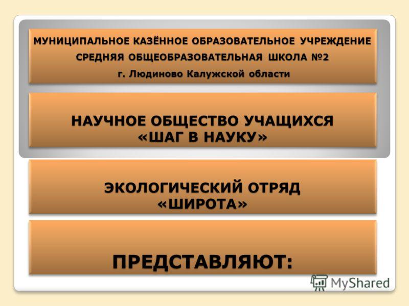 МУНИЦИПАЛЬНОЕ КАЗЁННОЕ ОБРАЗОВАТЕЛЬНОЕ УЧРЕЖДЕНИЕ СРЕДНЯЯ ОБЩЕОБРАЗОВАТЕЛЬНАЯ ШКОЛА 2 г. Людиново Калужской области НАУЧНОЕ ОБЩЕСТВО УЧАЩИХСЯ «ШАГ В НАУКУ» НАУЧНОЕ ОБЩЕСТВО УЧАЩИХСЯ «ШАГ В НАУКУ» ЭКОЛОГИЧЕСКИЙ ОТРЯД «ШИРОТА» «ШИРОТА» ПРЕДСТАВЛЯЮТ:ПРЕ