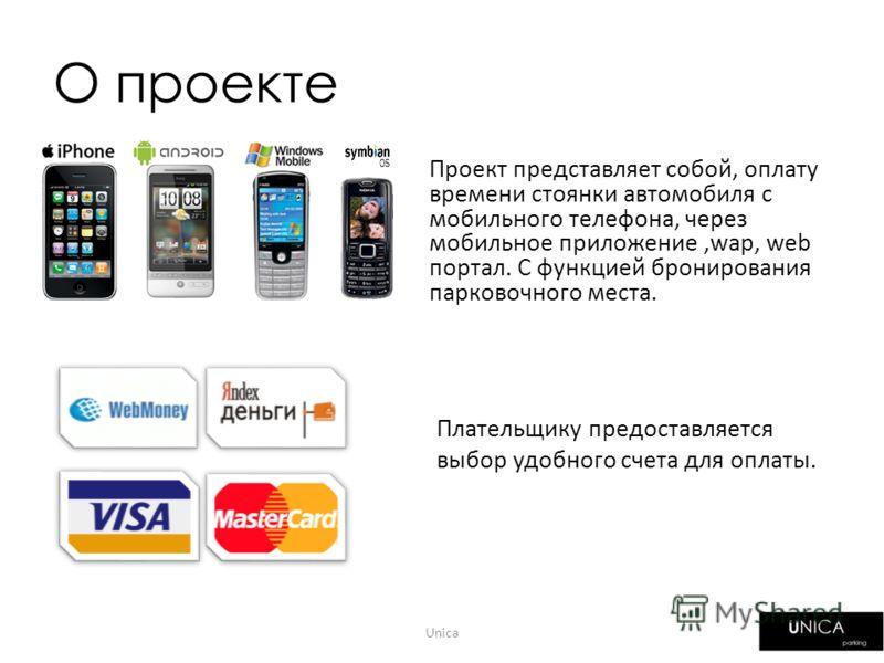 О проекте Проект представляет собой, оплату времени стоянки автомобиля с мобильного телефона, через мобильное приложение,wap, web портал. С функцией бронирования парковочного места. Плательщику предоставляется выбор удобного счета для оплаты. Unica