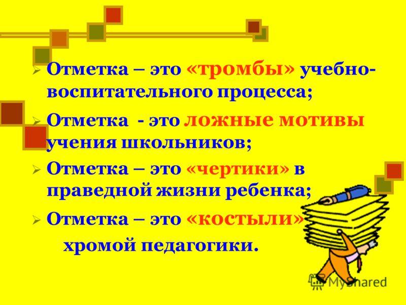 Отметка – это «тромбы» учебно- воспитательного процесса; Отметка - это ложные мотивы учения школьников; Отметка – это «чертики» в праведной жизни ребенка; Отметка – это «костыли» хромой педагогики.