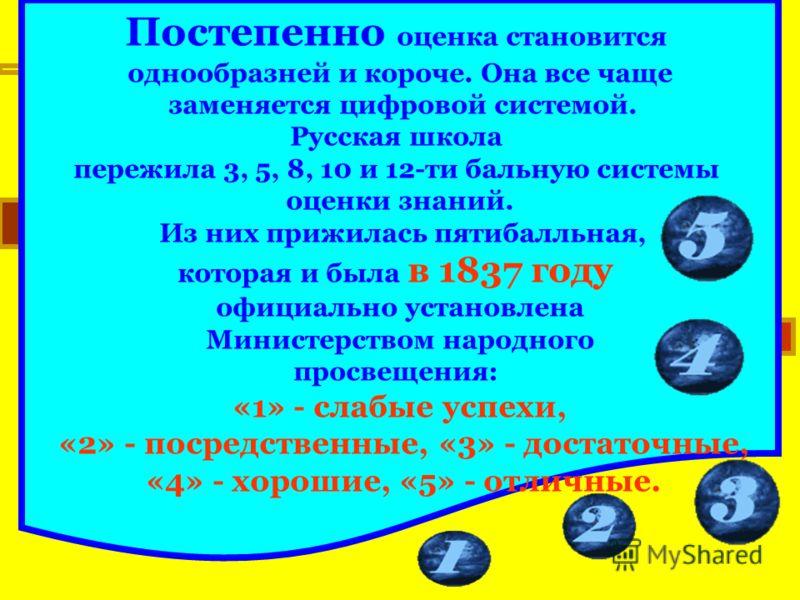 Постепенно оценка становится однообразней и короче. Она все чаще заменяется цифровой системой. Русская школа пережила 3, 5, 8, 10 и 12-ти бальную системы оценки знаний. Из них прижилась пятибалльная, которая и была в 1837 году официально установлена