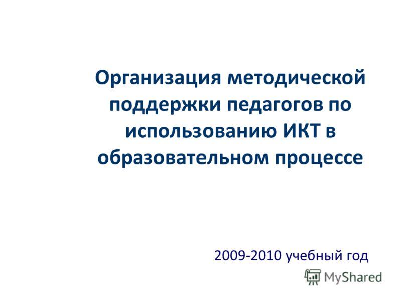 Организация методической поддержки педагогов по использованию ИКТ в образовательном процессе 2009-2010 учебный год