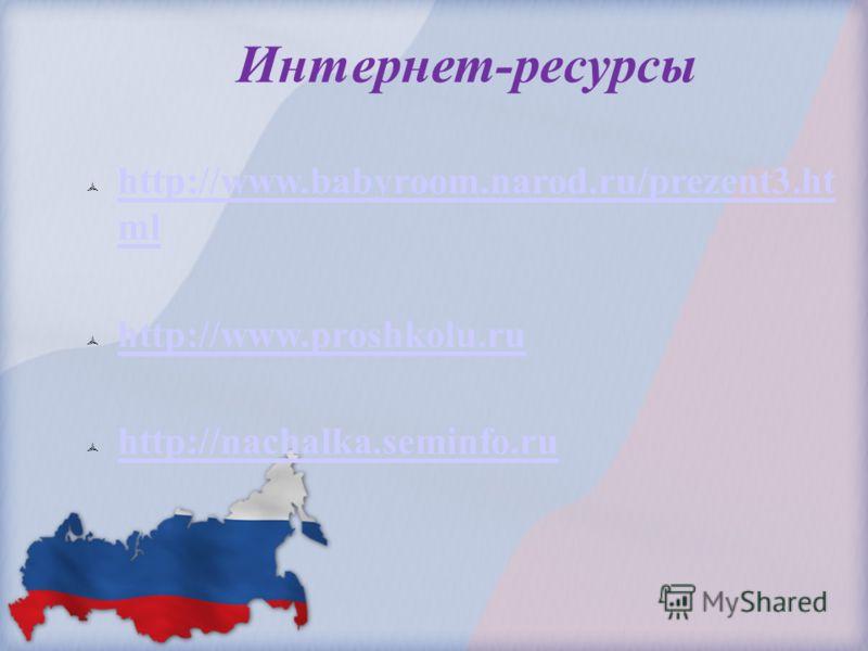 Интернет-ресурсы http://www.babyroom.narod.ru/prezent3.ht ml http://www.babyroom.narod.ru/prezent3.ht ml http://www.proshkolu.ru http://nachalka.seminfo.ru
