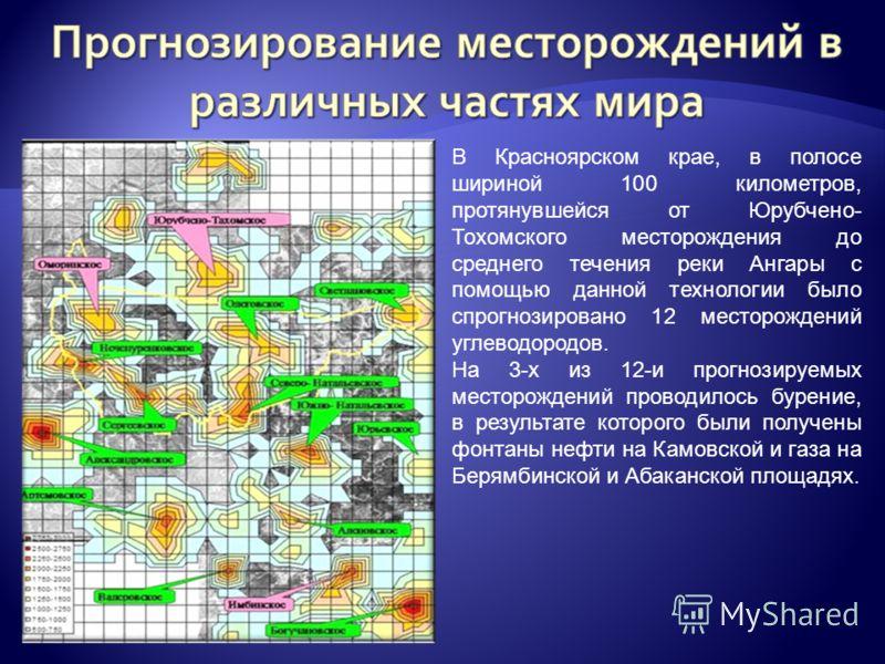 В Красноярском крае, в полосе шириной 100 километров, протянувшейся от Юрубчено- Тохомского месторождения до среднего течения реки Ангары с помощью данной технологии было спрогнозировано 12 месторождений углеводородов. На 3-х из 12-и прогнозируемых м