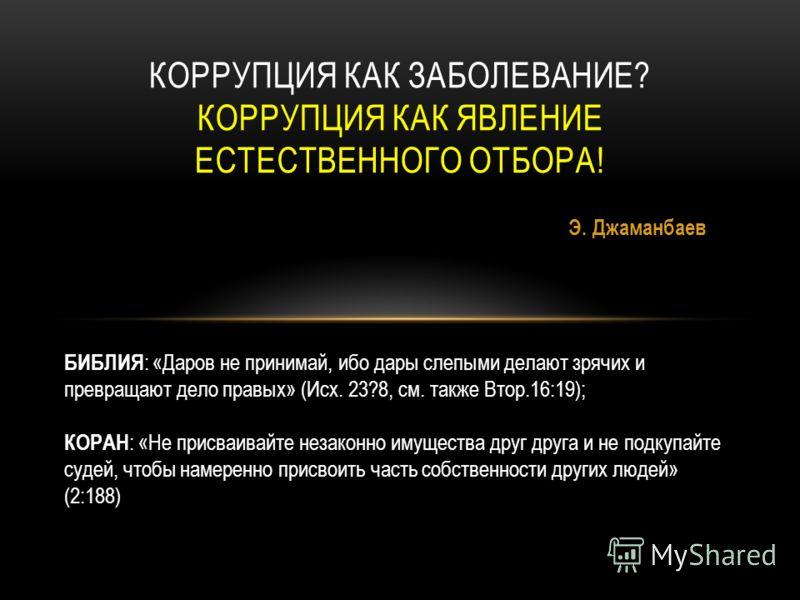 Э. Джаманбаев КОРРУПЦИЯ КАК ЗАБОЛЕВАНИЕ? КОРРУПЦИЯ КАК ЯВЛЕНИЕ ЕСТЕСТВЕННОГО ОТБОРА! БИБЛИЯ : «Даров не принимай, ибо дары слепыми делают зрячих и превращают дело правых» (Исх. 23?8, см. также Втор.16:19); КОРАН : «Не присваивайте незаконно имущества