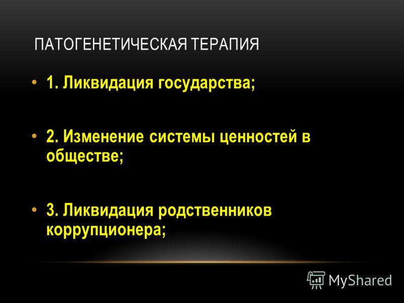 ПАТОГЕНЕТИЧЕСКАЯ ТЕРАПИЯ 1. Ликвидация государства; 2. Изменение системы ценностей в обществе; 3. Ликвидация родственников коррупционера;