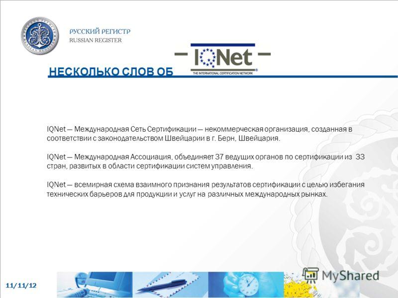 11/11/12 НЕСКОЛЬКО СЛОВ ОБ IQNet Международная Сеть Сертификации некоммерческая организация, созданная в соответствии с законодательством Швейцарии в г. Берн, Швейцария. IQNet Международная Ассоциация, объединяет 37 ведущих органов по сертификации из