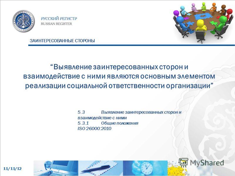 11/11/12 Выявление заинтересованных сторон и взаимодействие с ними являются основным элементом реализации социальной ответственности организации 5.3Выявление заинтересованных сторон и взаимодействие с ними 5.3.1Общие положения ISO 26000:2010 ЗАИНТЕРЕ
