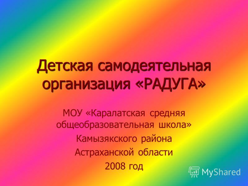 Детская самодеятельная организация «РАДУГА» МОУ «Каралатская средняя общеобразовательная школа» Камызякского района Астраханской области 2008 год
