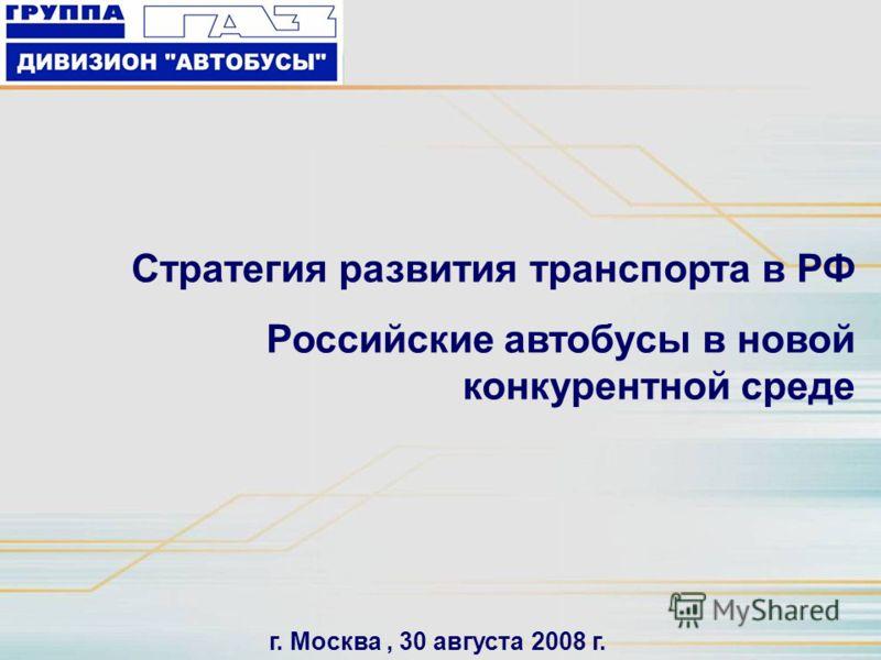 Стратегия развития транспорта в РФ Российские автобусы в новой конкурентной среде г. Москва, 30 августа 2008 г.