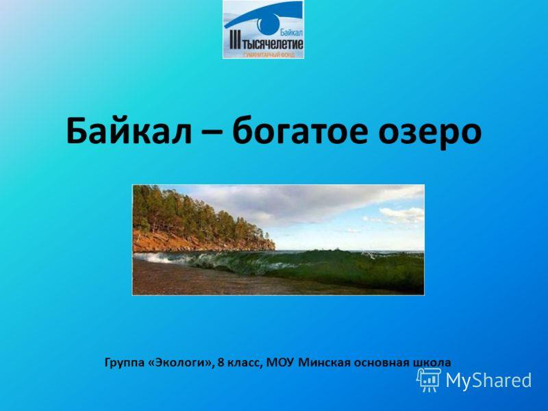 Байкал – богатое озеро Группа «Экологи», 8 класс, МОУ Минская основная школа