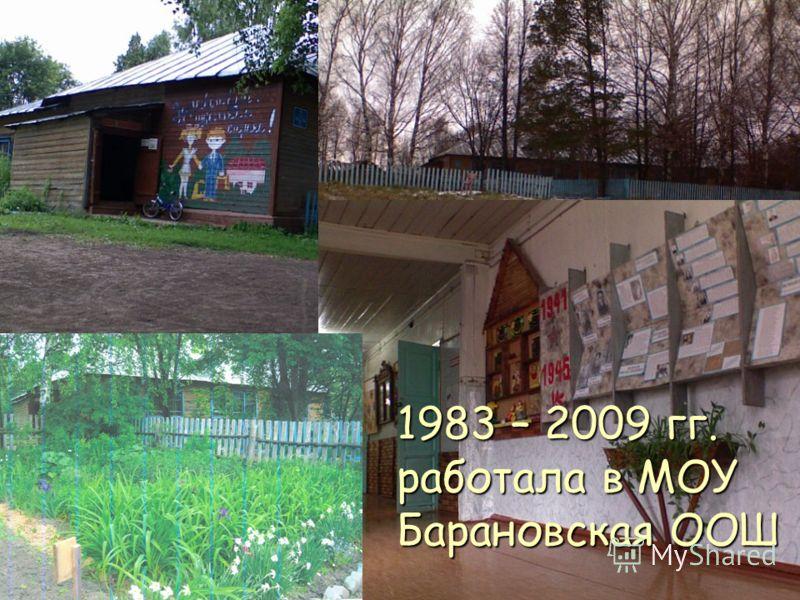 1983 – 2009 гг. работала в МОУ Барановская ООШ
