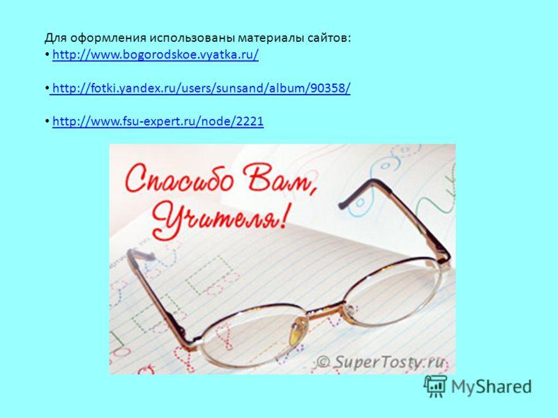 Для оформления использованы материалы сайтов: http://www.bogorodskoe.vyatka.ru/ http://fotki.yandex.ru/users/sunsand/album/90358/ http://www.fsu-expert.ru/node/2221