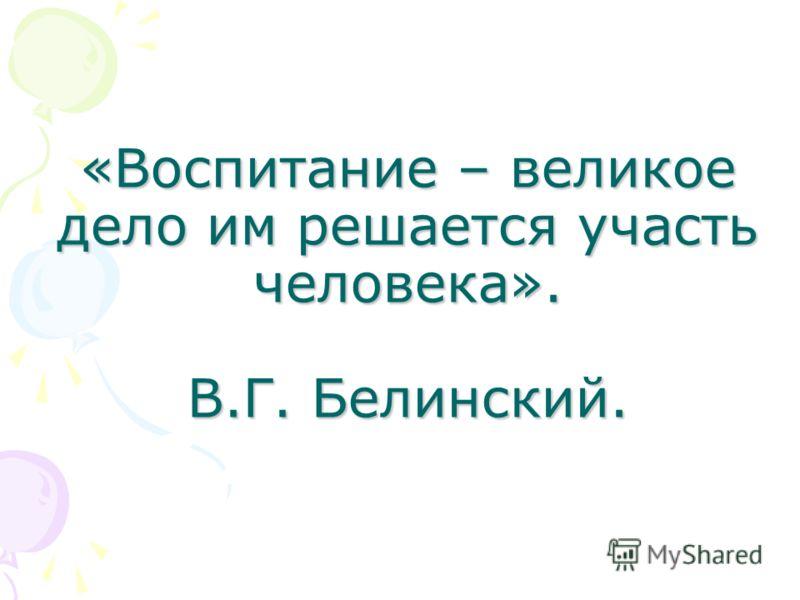 «Воспитание – великое дело им решается участь человека». В.Г. Белинский.