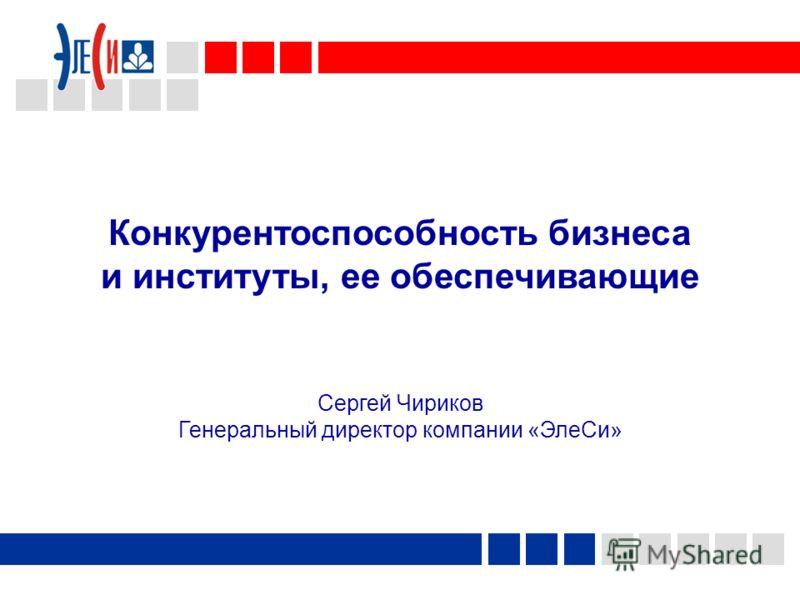 Конкурентоспособность бизнеса и институты, ее обеспечивающие Сергей Чириков Генеральный директор компании «ЭлеСи»
