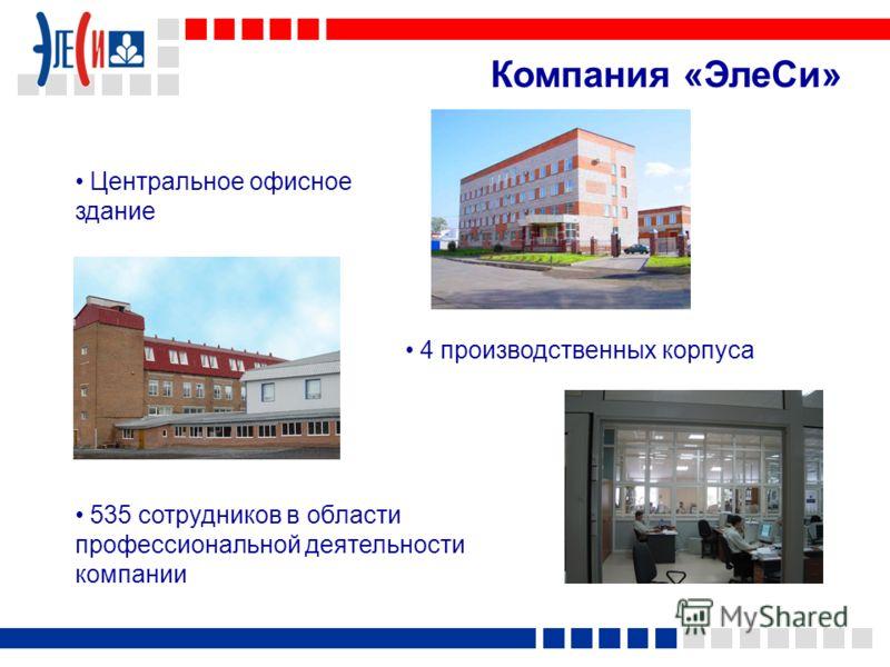 Компания «ЭлеСи» 535 сотрудников в области профессиональной деятельности компании Центральное офисное здание 4 производственных корпуса