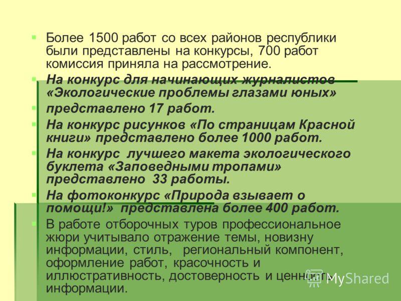 Более 1500 работ со всех районов республики были представлены на конкурсы, 700 работ комиссия приняла на рассмотрение. На конкурс для начинающих журналистов «Экологические проблемы глазами юных» представлено 17 работ. На конкурс рисунков «По страница
