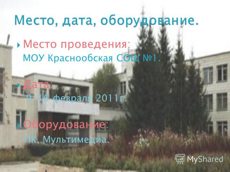 Место проведения: МОУ Краснообская СОШ 1. Дата: 9-16 февраля 2011г. Оборудование: ПК, Мультимедиа.