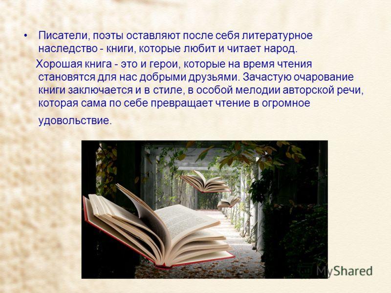 Писатели, поэты оставляют после себя литературное наследство - книги, которые любит и читает народ. Хорошая книга - это и герои, которые на время чтения становятся для нас добрыми друзьями. Зачастую очарование книги заключается и в стиле, в особой ме