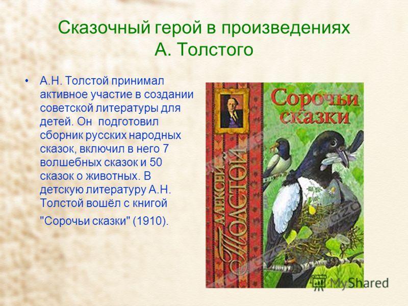 Сказочный герой в произведениях А. Толстого А.Н. Толстой принимал активное участие в создании советской литературы для детей. Он подготовил сборник русских народных сказок, включил в него 7 волшебных сказок и 50 сказок о животных. В детскую литератур