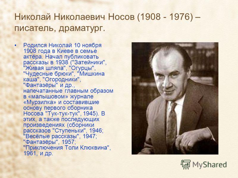 Николай Николаевич Носов (1908 - 1976) – писатель, драматург. Родился Николай 10 ноября 1908 года в Киеве в семье актёра. Начал публиковать рассказы в 1938 (