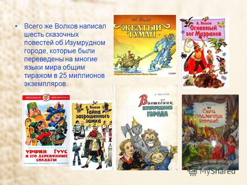 Всего же Волков написал шесть сказочных повестей об Изумрудном городе, которые были переведены на многие языки мира общим тиражом в 25 миллионов экземпляров.