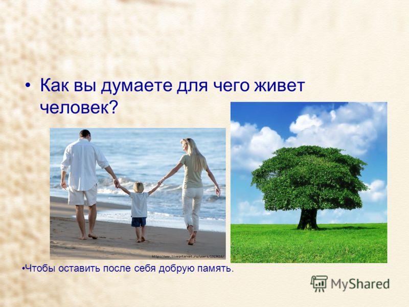 Как вы думаете для чего живет человек? Чтобы оставить после себя добрую память.