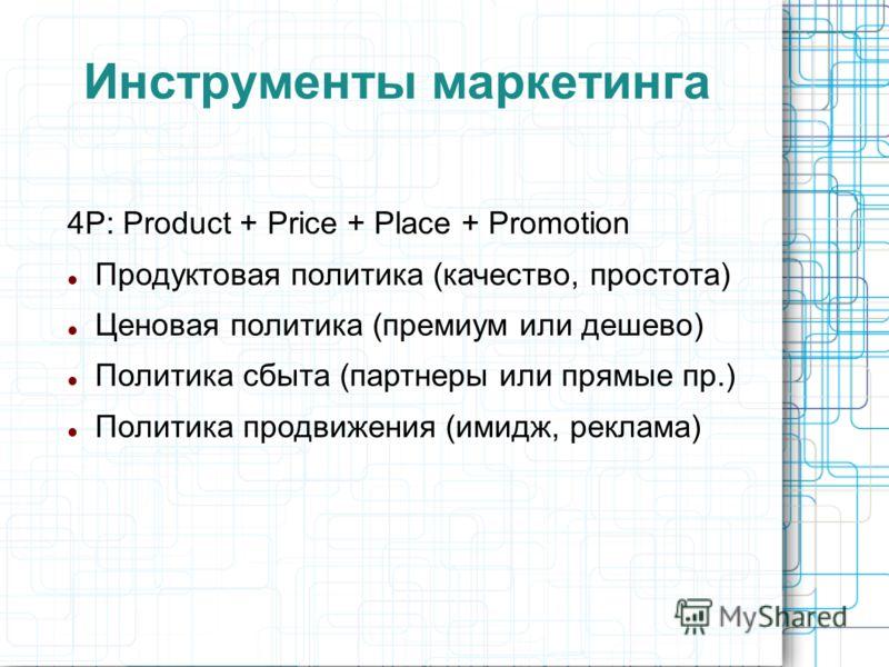 Инструменты маркетинга 4P: Product + Price + Place + Promotion Продуктовая политика (качество, простота) Ценовая политика (премиум или дешево) Политика сбыта (партнеры или прямые пр.) Политика продвижения (имидж, реклама)
