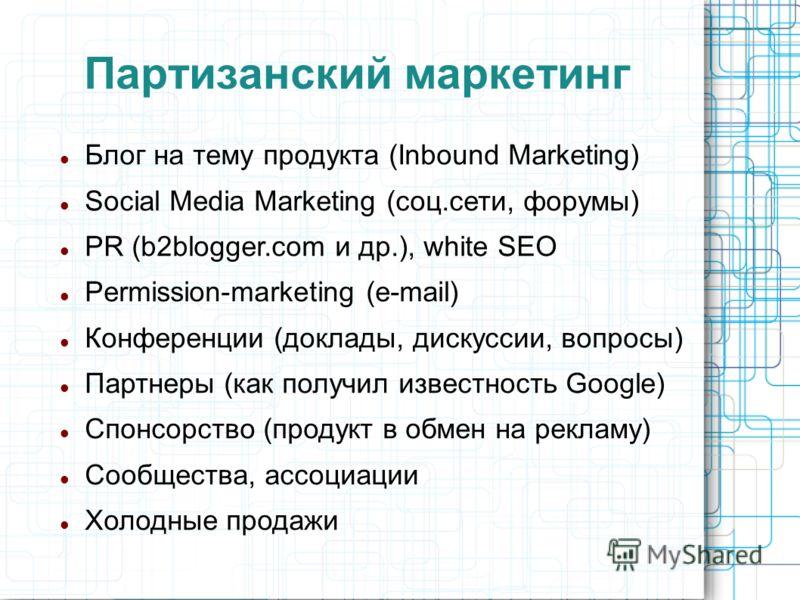 Партизанский маркетинг Блог на тему продукта (Inbound Marketing) Social Media Marketing (соц.сети, форумы) PR (b2blogger.com и др.), white SEO Permission-marketing (e-mail) Конференции (доклады, дискуссии, вопросы) Партнеры (как получил известность G