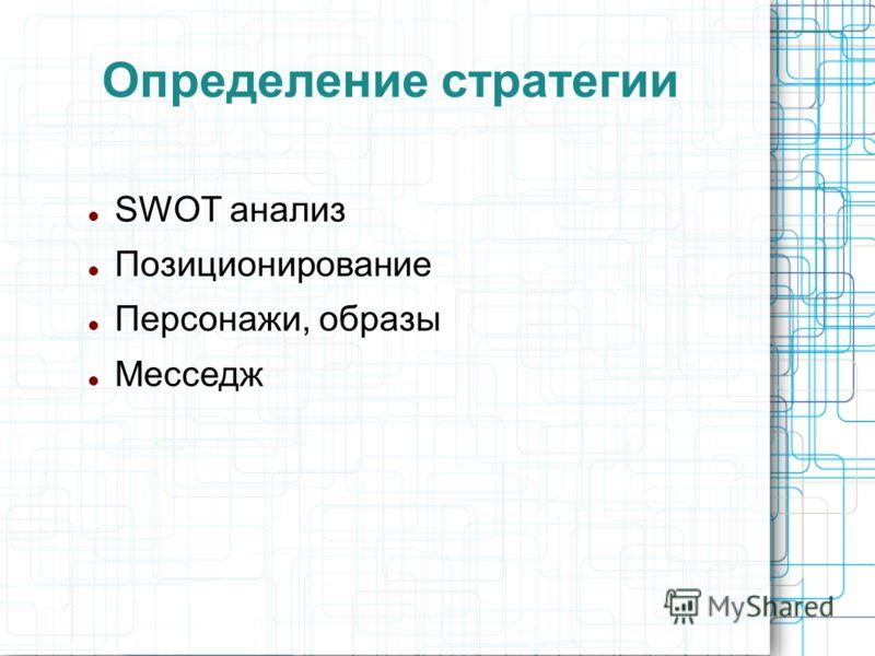 Определение стратегии SWОT анализ Позиционирование Персонажи, образы Mесседж
