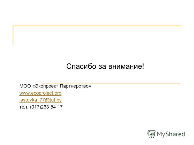 Спасибо за внимание! МОО «Экопроект Партнерство» www.ecoproject.org lastovka_77@tut.by тел. (017)263 54 17