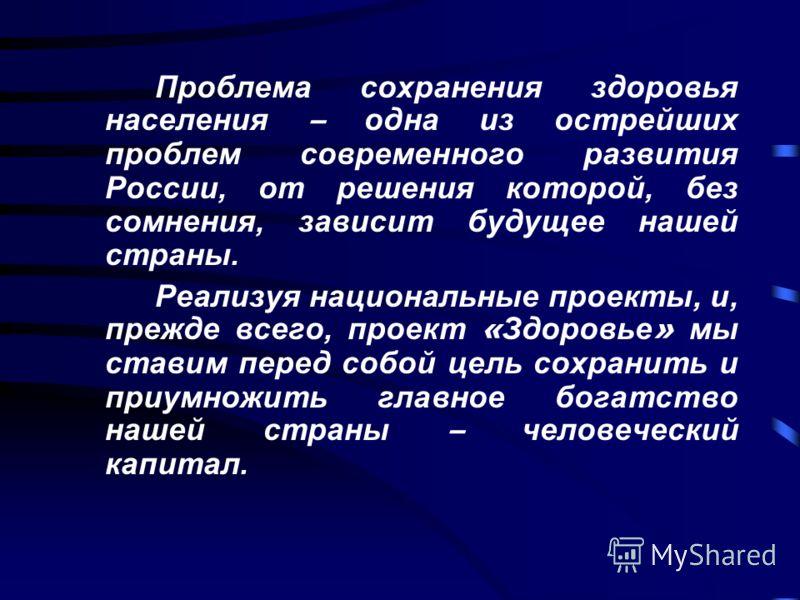 Проблема сохранения здоровья населения – одна из острейших проблем современного развития России, от решения которой, без сомнения, зависит будущее нашей страны. Реализуя национальные проекты, и, прежде всего, проект « Здоровье » мы ставим перед собой