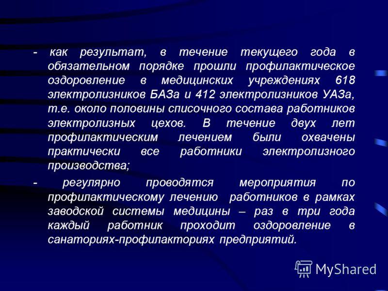 - как результат, в течение текущего года в обязательном порядке прошли профилактическое оздоровление в медицинских учреждениях 618 электролизников БАЗа и 412 электролизников УАЗа, т.е. около половины списочного состава работников электролизных цехов.