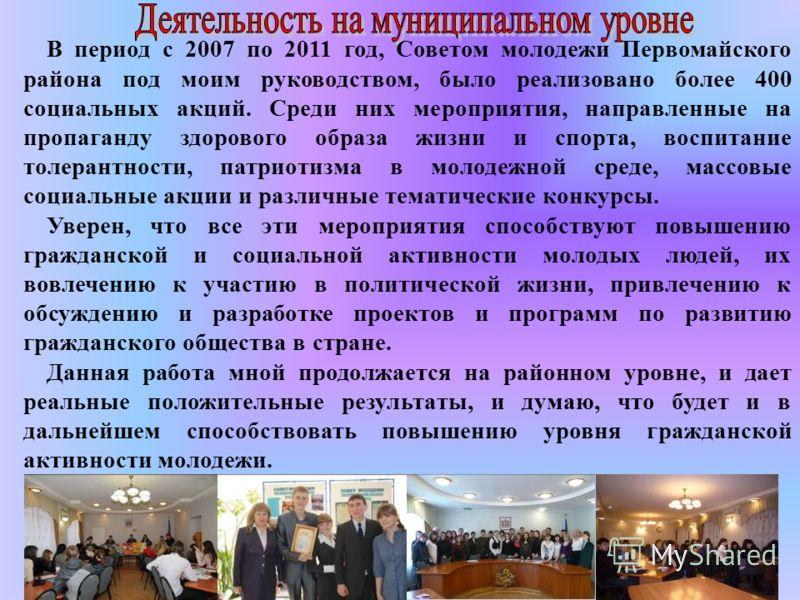 В период с 2007 по 2011 год, Советом молодежи Первомайского района под моим руководством, было реализовано более 400 социальных акций. Среди них мероприятия, направленные на пропаганду здорового образа жизни и спорта, воспитание толерантности, патрио