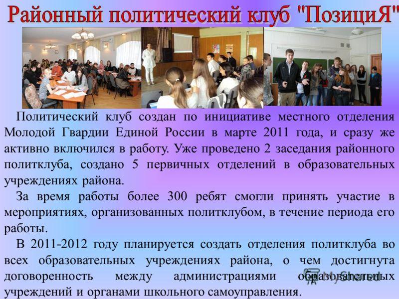 Политический клуб создан по инициативе местного отделения Молодой Гвардии Единой России в марте 2011 года, и сразу же активно включился в работу. Уже проведено 2 заседания районного политклуба, создано 5 первичных отделений в образовательных учрежден