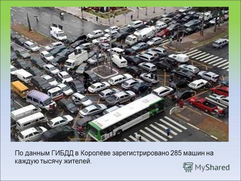 По данным ГИБДД в Королёве зарегистрировано 285 машин на каждую тысячу жителей.