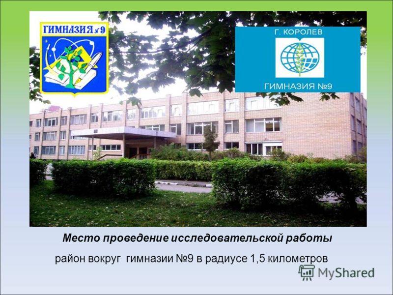 Место проведение исследовательской работы район вокруг гимназии 9 в радиусе 1,5 километров