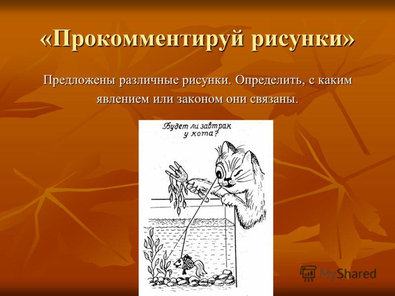«Прокомментируй рисунки» Предложены различные рисунки. Определить, с каким явлением или законом они связаны.