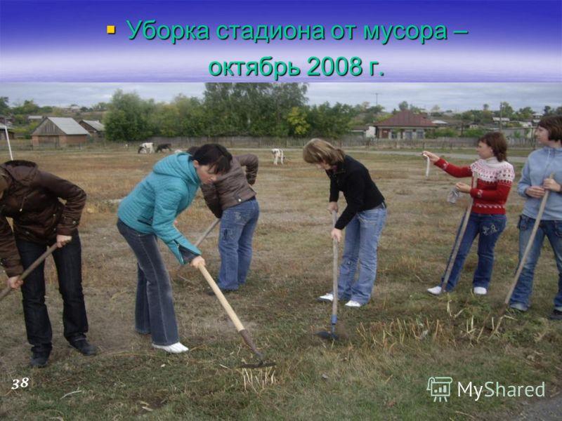 Уборка стадиона от мусора – Уборка стадиона от мусора – октябрь 2008 г. октябрь 2008 г. 38
