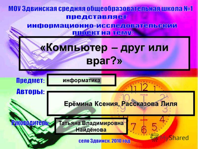 «Компьютер – друг или враг?» Ерёмина Ксения, Рассказова Лиля Татьяна Владимировна Найдёнова информатика