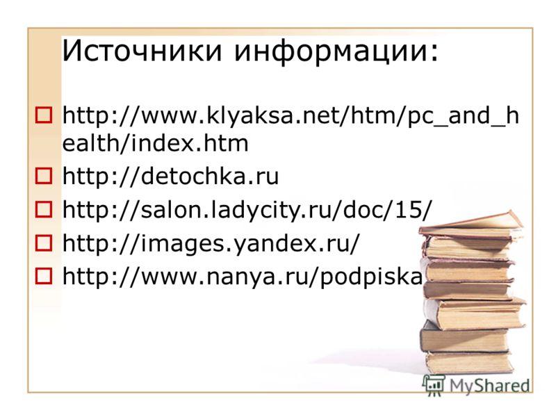 Источники информации: http://www.klyaksa.net/htm/pc_and_h ealth/index.htm http://detochka.ru http://salon.ladycity.ru/doc/15/ http://images.yandex.ru/ http://www.nanya.ru/podpiska