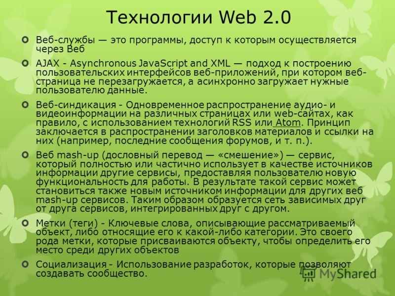 Технологии Web 2.0 Веб-службы это программы, доступ к которым осуществляется через Веб AJAX - Asynchronous JavaScript and XML подход к построению пользовательских интерфейсов веб-приложений, при котором веб- страница не перезагружается, а асинхронно
