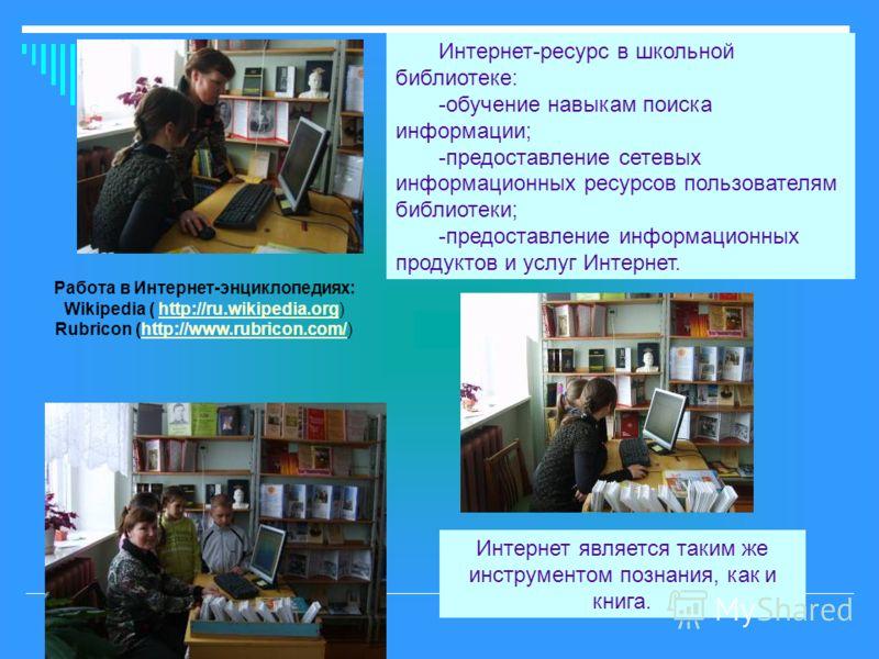 Интернет-ресурс в школьной библиотеке: -обучение навыкам поиска информации; -предоставление сетевых информационных ресурсов пользователям библиотеки; -предоставление информационных продуктов и услуг Интернет. Работа в Интернет-энциклопедиях: Wikipedi